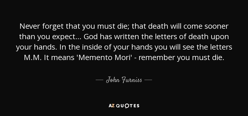 Never forget that you must die; that death will come sooner than you expect... God has written the letters of death upon your hands. In the inside of your hands you will see the letters M.M. It means 'Memento Mori' - remember you must die. - John Furniss