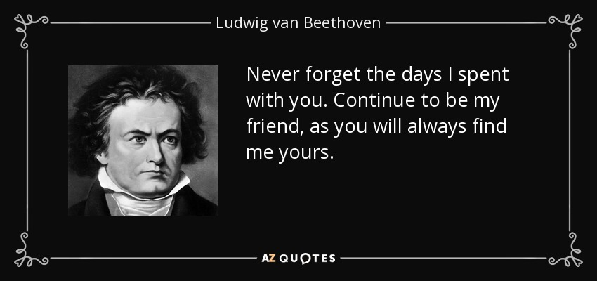 Never forget the days I spent with you. Continue to be my friend, as you will always find me yours. - Ludwig van Beethoven