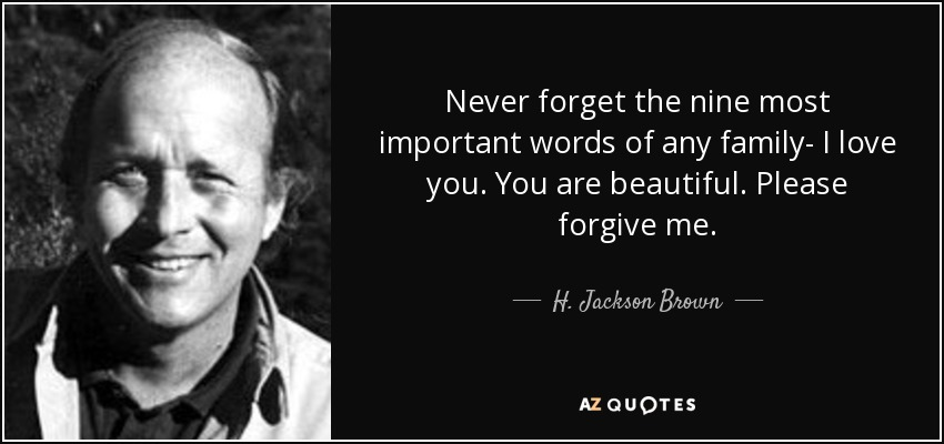 Never forget the nine most important words of any family- I love you. You are beautiful. Please forgive me. - H. Jackson Brown, Jr.