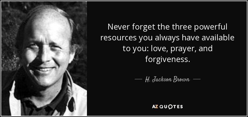Never forget the three powerful resources you always have available to you: love, prayer, and forgiveness. - H. Jackson Brown, Jr.
