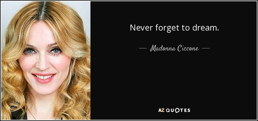 Never forget to dream. - Madonna Ciccone