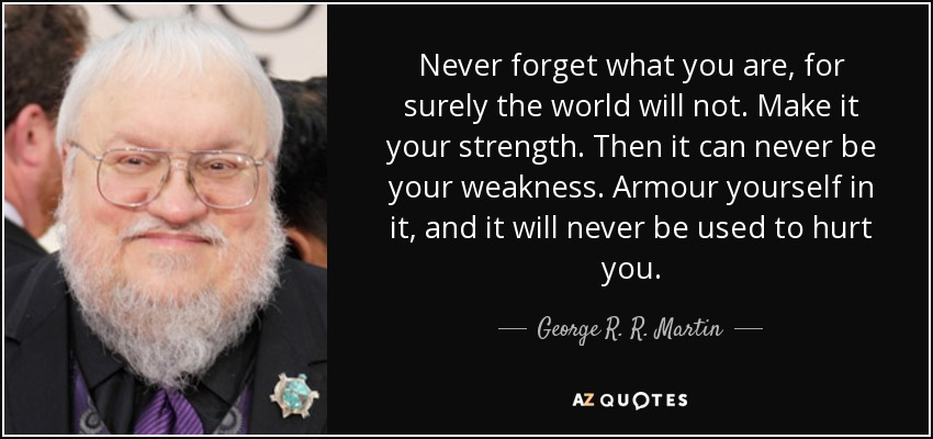 Never forget what you are, for surely the world will not. Make it your strength. Then it can never be your weakness. Armour yourself in it, and it will never be used to hurt you. - George R. R. Martin