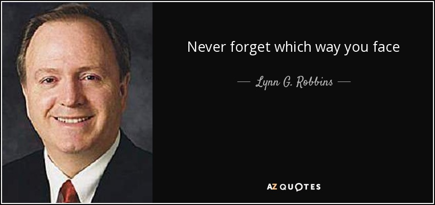 Never forget which way you face - Lynn G. Robbins
