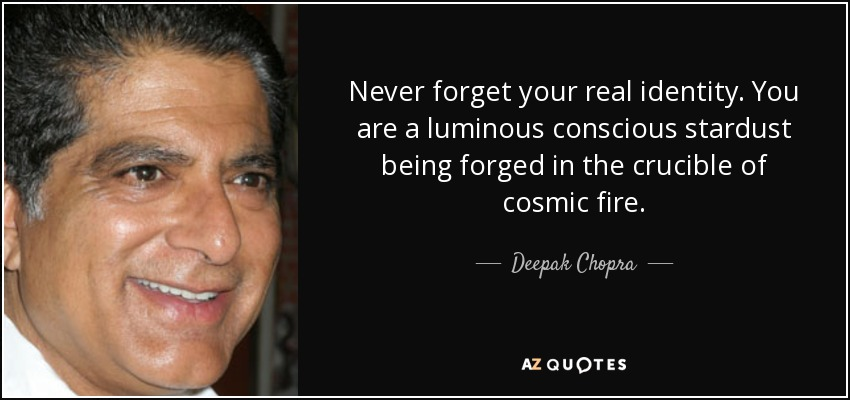 Never forget your real identity. You are a luminous conscious stardust being forged in the crucible of cosmic fire. - Deepak Chopra