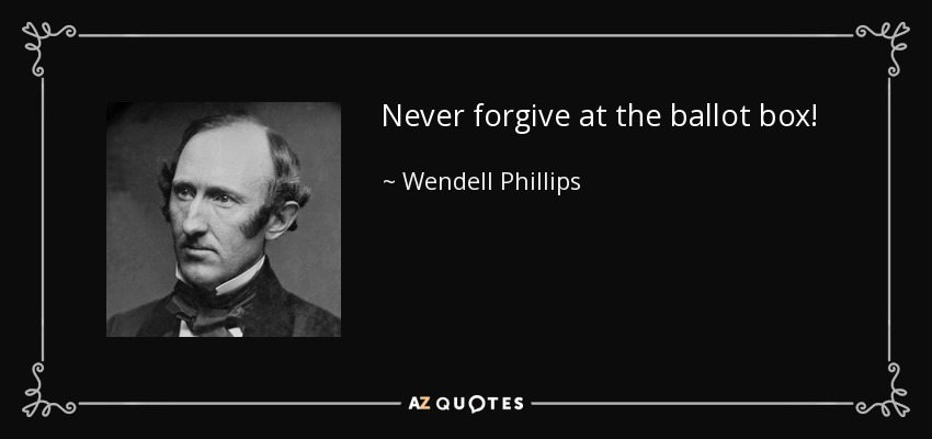 Never forgive at the ballot box! - Wendell Phillips