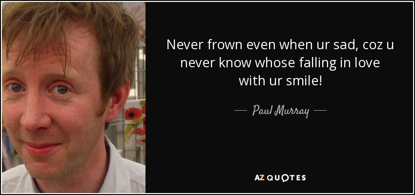 Never frown even when ur sad, coz u never know whose falling in love with ur smile! - Paul Murray