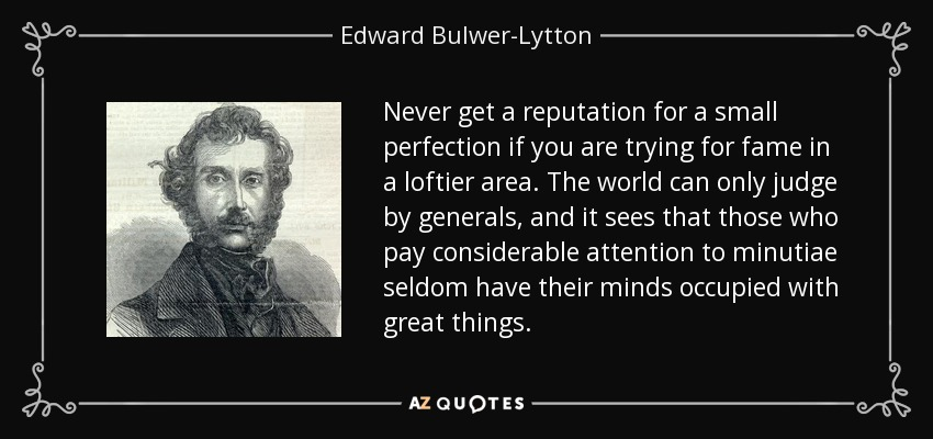 Never get a reputation for a small perfection if you are trying for fame in a loftier area. The world can only judge by generals, and it sees that those who pay considerable attention to minutiae seldom have their minds occupied with great things. - Edward Bulwer-Lytton, 1st Baron Lytton