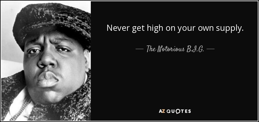 Never get high on your own supply. - The Notorious B.I.G.