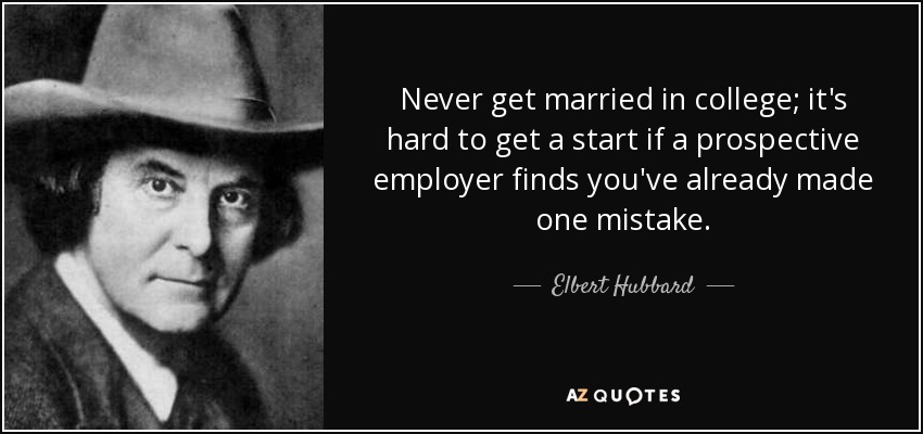 Never get married in college; it's hard to get a start if a prospective employer finds you've already made one mistake. - Elbert Hubbard
