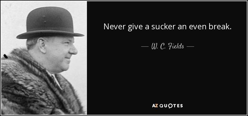 Never give a sucker an even break. - W. C. Fields