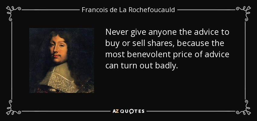 Never give anyone the advice to buy or sell shares, because the most benevolent price of advice can turn out badly. - Francois de La Rochefoucauld