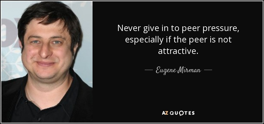 Never give in to peer pressure, especially if the peer is not attractive. - Eugene Mirman