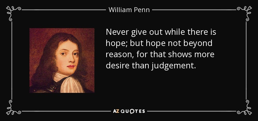 Never give out while there is hope; but hope not beyond reason, for that shows more desire than judgement. - William Penn