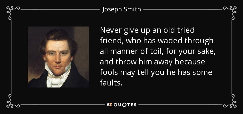 Never give up an old tried friend, who has waded through all manner of toil, for your sake, and throw him away because fools may tell you he has some faults. - Joseph Smith, Jr.