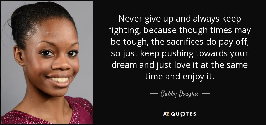 Never give up and always keep fighting, because though times may be tough, the sacrifices do pay off, so just keep pushing towards your dream and just love it at the same time and enjoy it. - Gabby Douglas