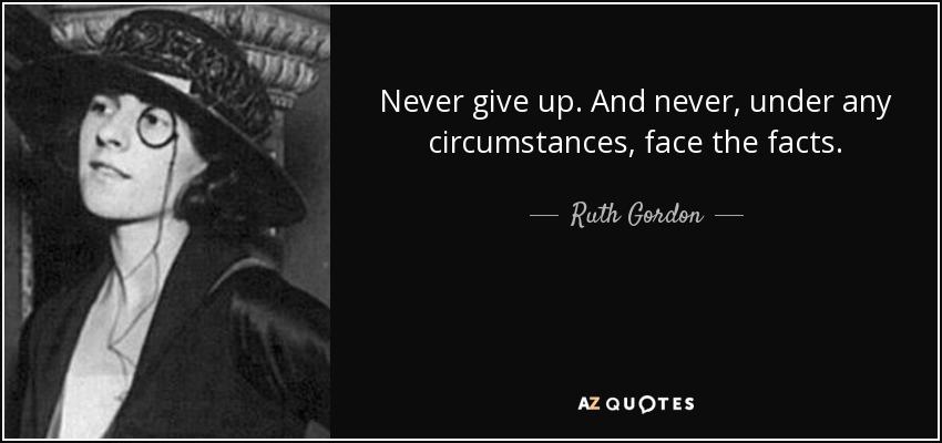 Never give up. And never, under any circumstances, face the facts. - Ruth Gordon
