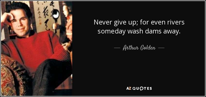Never give up; for even rivers someday wash dams away. - Arthur Golden