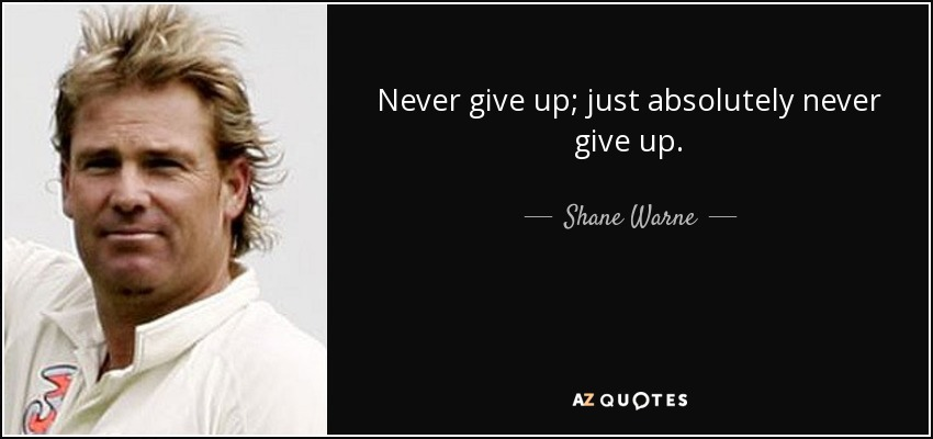 Never give up; just absolutely never give up. - Shane Warne
