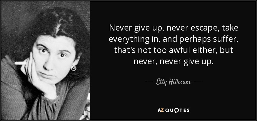 Never give up, never escape, take everything in, and perhaps suffer, that's not too awful either, but never, never give up. - Etty Hillesum