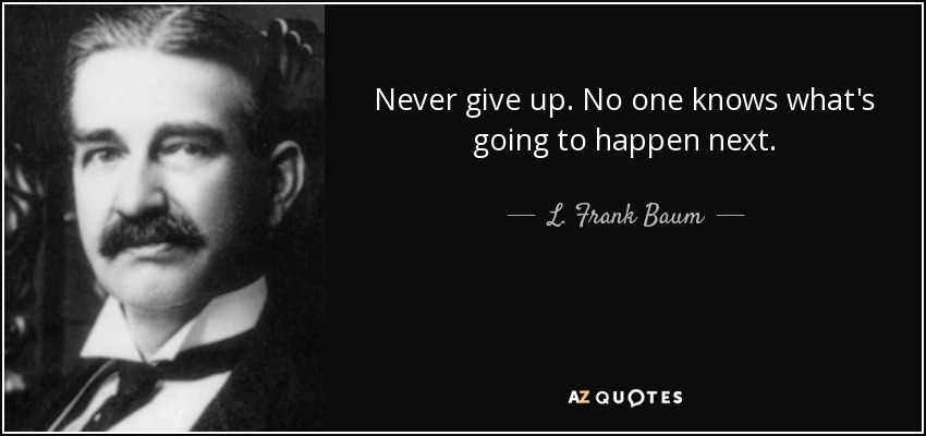Never give up. No one knows what's going to happen next. - L. Frank Baum