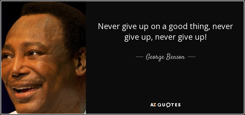 Never give up on a good thing, never give up, never give up! - George Benson