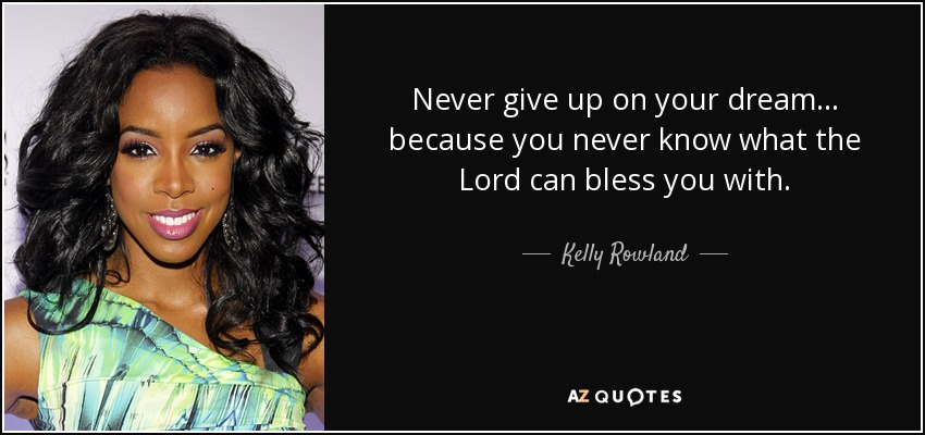 Never give up on your dream... because you never know what the Lord can bless you with. - Kelly Rowland