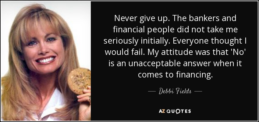 Never give up. The bankers and financial people did not take me seriously initially. Everyone thought I would fail. My attitude was that 'No' is an unacceptable answer when it comes to financing. - Debbi Fields