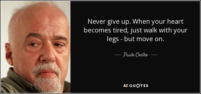Never give up. When your heart becomes tired, just walk with your legs - but move on. - Paulo Coelho
