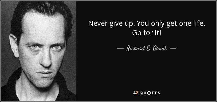 Richard E Grant Quote Never Give Up You Only Get One Life Go For