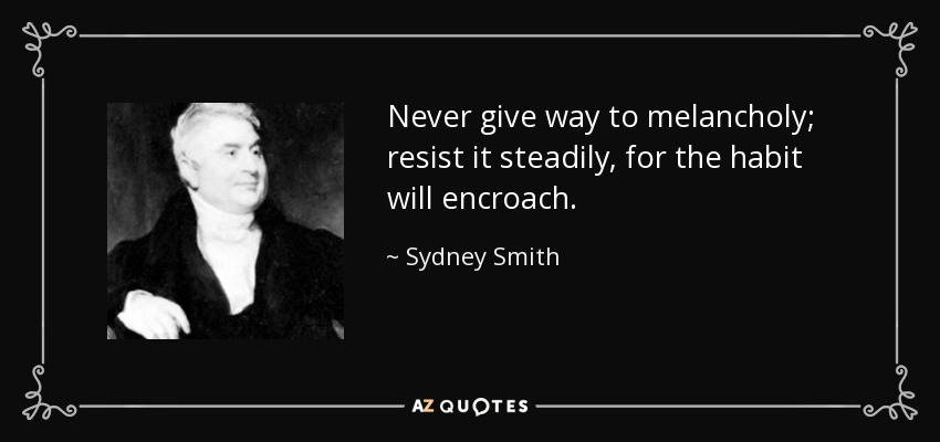 Never give way to melancholy; resist it steadily, for the habit will encroach. - Sydney Smith