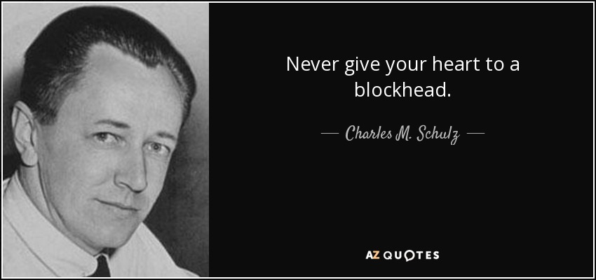 Never give your heart to a blockhead. - Charles M. Schulz