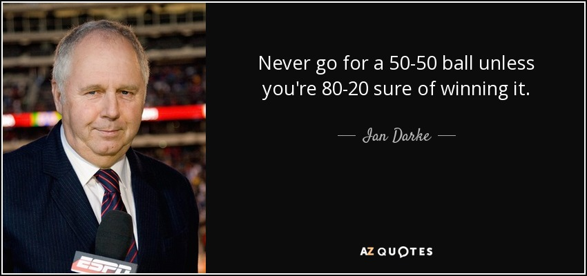 Never go for a 50-50 ball unless you're 80-20 sure of winning it. - Ian Darke