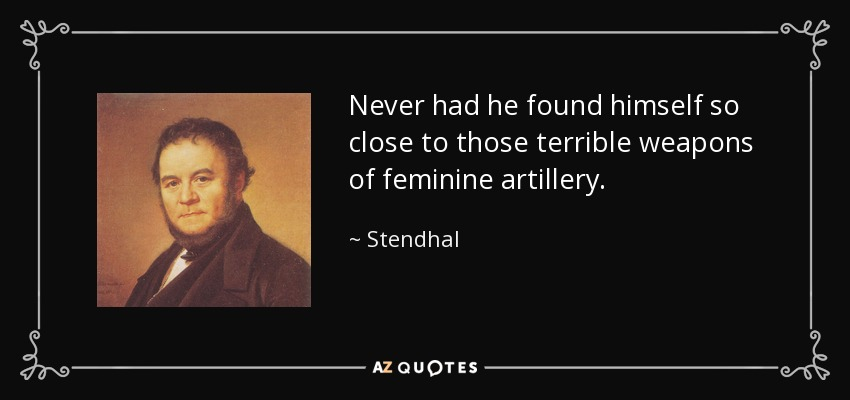 Never had he found himself so close to those terrible weapons of feminine artillery. - Stendhal