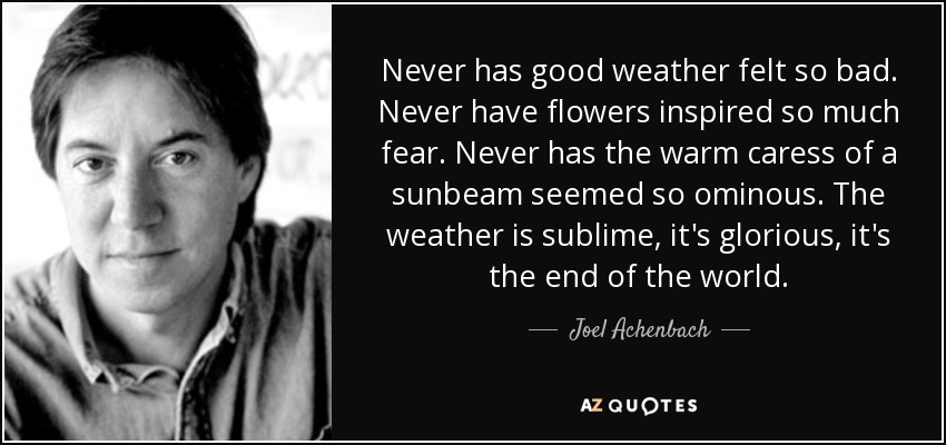 Never has good weather felt so bad. Never have flowers inspired so much fear. Never has the warm caress of a sunbeam seemed so ominous. The weather is sublime, it's glorious, it's the end of the world. - Joel Achenbach