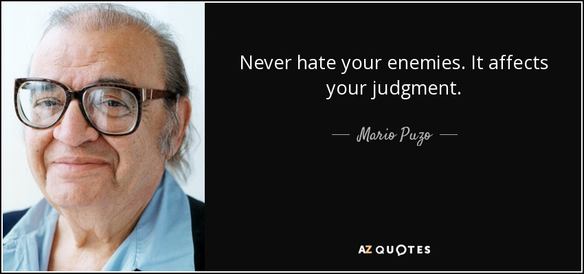 Never hate your enemies. It affects your judgment. - Mario Puzo