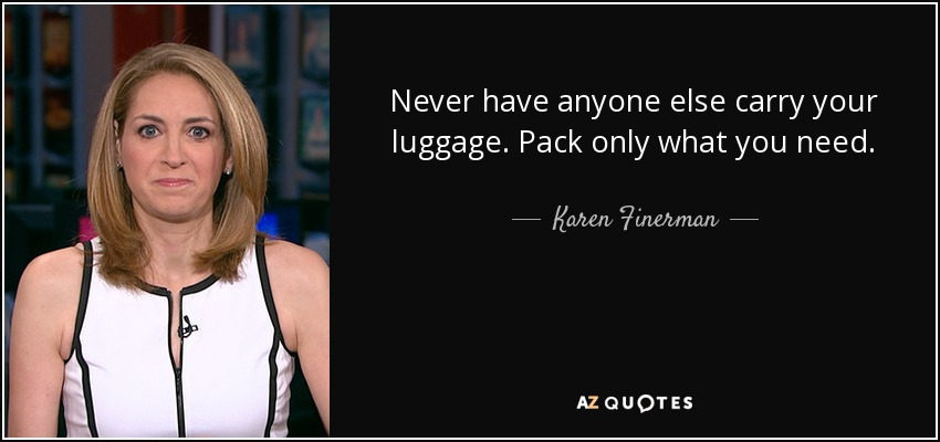 Never have anyone else carry your luggage. Pack only what you need. - Karen Finerman