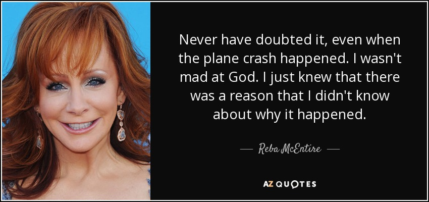 Never have doubted it, even when the plane crash happened. I wasn't mad at God. I just knew that there was a reason that I didn't know about why it happened. - Reba McEntire