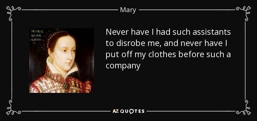 Never have I had such assistants to disrobe me, and never have I put off my clothes before such a company - Mary, Queen of Scots