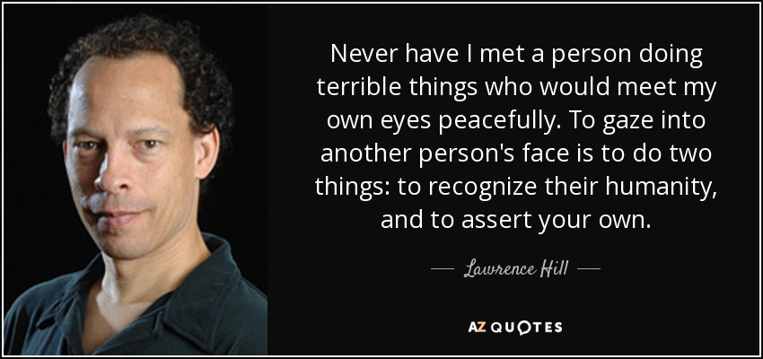 Never have I met a person doing terrible things who would meet my own eyes peacefully. To gaze into another person's face is to do two things: to recognize their humanity, and to assert your own. - Lawrence Hill