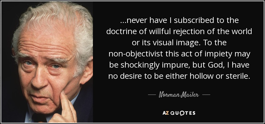 ...never have I subscribed to the doctrine of willful rejection of the world or its visual image. To the non-objectivist this act of impiety may be shockingly impure, but God, I have no desire to be either hollow or sterile. - Norman Mailer