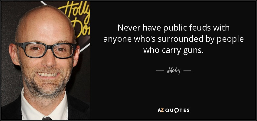 Never have public feuds with anyone who's surrounded by people who carry guns. - Moby