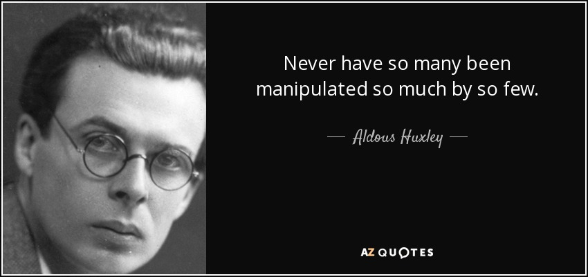 Never have so many been manipulated so much by so few. - Aldous Huxley