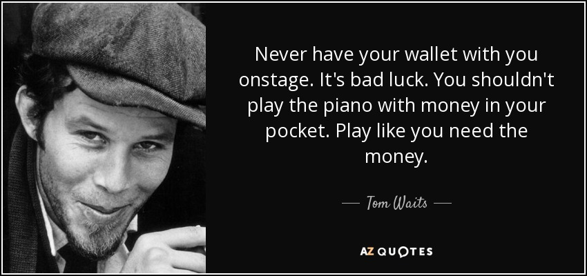 Never have your wallet with you onstage. It's bad luck. You shouldn't play the piano with money in your pocket. Play like you need the money. - Tom Waits
