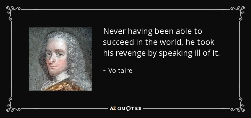 Never having been able to succeed in the world, he took his revenge by speaking ill of it. - Voltaire
