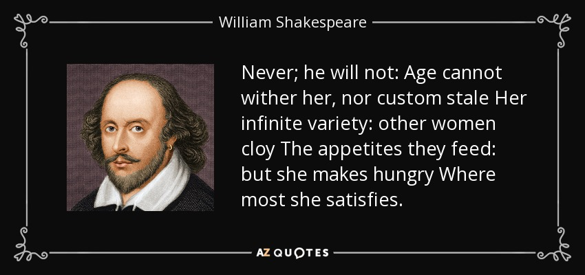 Never; he will not: Age cannot wither her, nor custom stale Her infinite variety: other women cloy The appetites they feed: but she makes hungry Where most she satisfies; - William Shakespeare