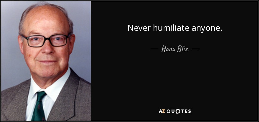 Never humiliate anyone. - Hans Blix