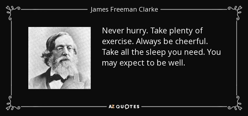 Never hurry. Take plenty of exercise. Always be cheerful. Take all the sleep you need. You may expect to be well. - James Freeman Clarke