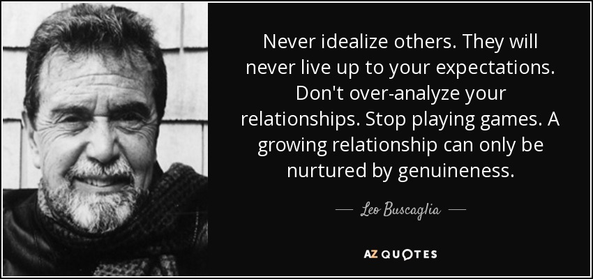 Never idealize others. They will never live up to your expectations. Don't over-analyze your relationships. Stop playing games. A growing relationship can only be nurtured by genuineness. - Leo Buscaglia