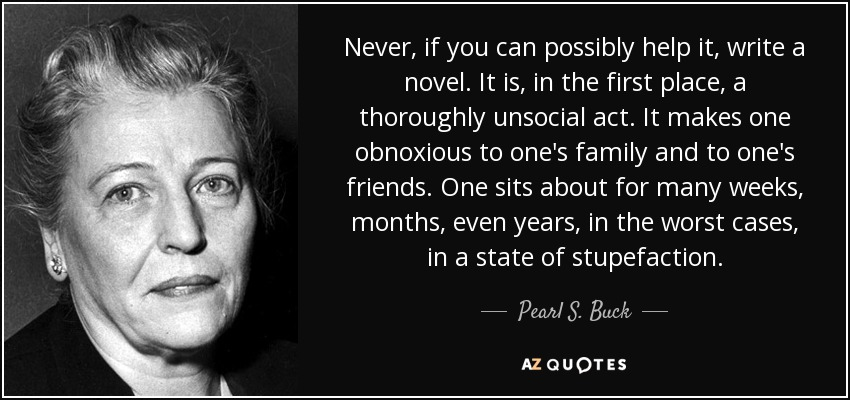 Never, if you can possibly help it, write a novel. It is, in the first place, a thoroughly unsocial act. It makes one obnoxious to one's family and to one's friends. One sits about for many weeks, months, even years, in the worst cases, in a state of stupefaction. - Pearl S. Buck