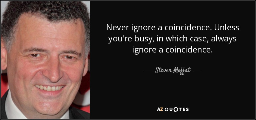 Never ignore a coincidence. Unless you're busy, in which case, always ignore a coincidence. - Steven Moffat